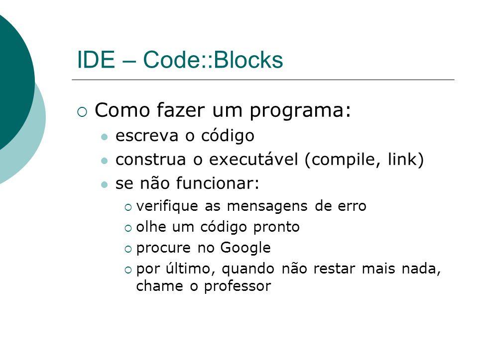 IDE – Code::Blocks  Como fazer um programa: escreva o código construa o executável (compile, link) se não funcionar:  verifique as mensagens de erro  olhe um código pronto  procure no Google  por último, quando não restar mais nada, chame o professor