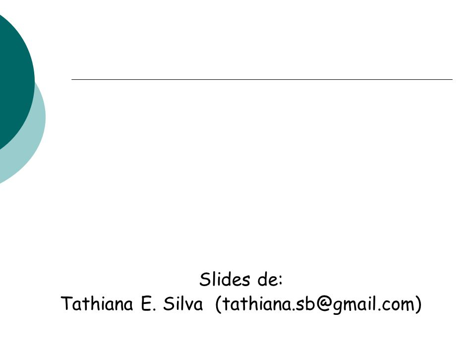 Slides de: Tathiana E. Silva (tathiana.sb@gmail.com)