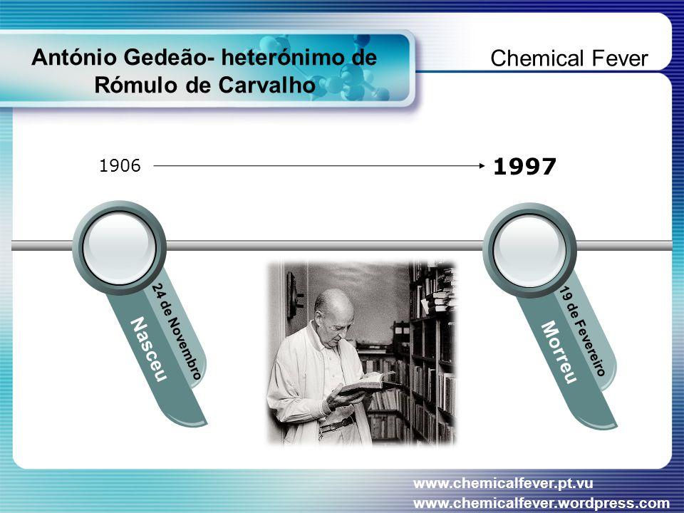 António Gedeão- heterónimo de Rómulo de Carvalho Nasceu 24 de Novembro Morreu 19 de Fevereiro 1906 1997 Chemical Fever www.chemicalfever.pt.vu www.chemicalfever.wordpress.com