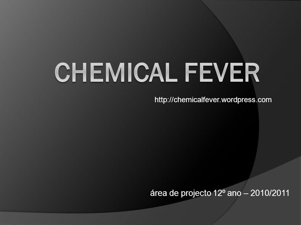 área de projecto 12º ano – 2010/2011 http://chemicalfever.wordpress.com