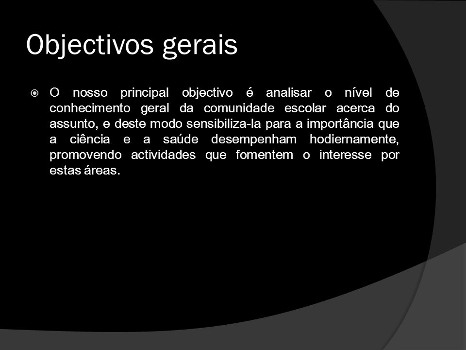 Objectivos gerais  O nosso principal objectivo é analisar o nível de conhecimento geral da comunidade escolar acerca do assunto, e deste modo sensibi