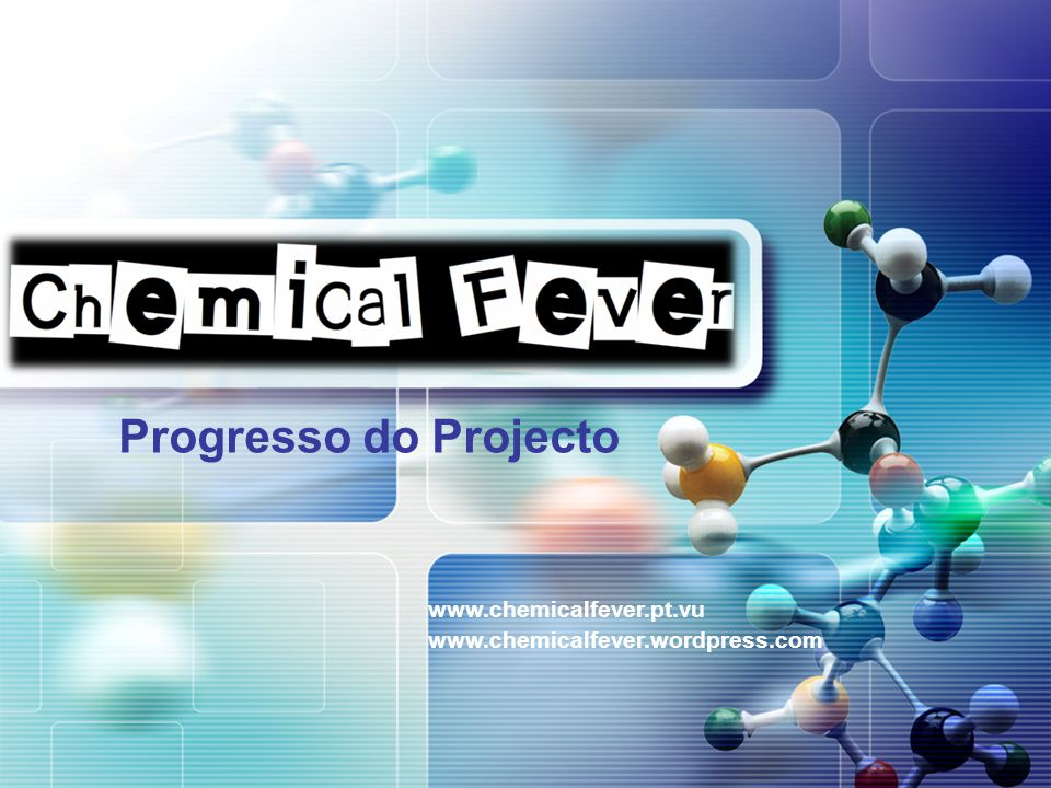 LOGO Progresso do Projecto www.chemicalfever.pt.vu www.chemicalfever.wordpress.com