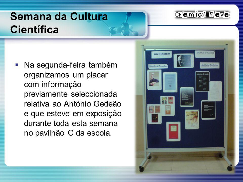 Semana da Cultura Científica  Na segunda-feira também organizamos um placar com informação previamente seleccionada relativa ao António Gedeão e que esteve em exposição durante toda esta semana no pavilhão C da escola.