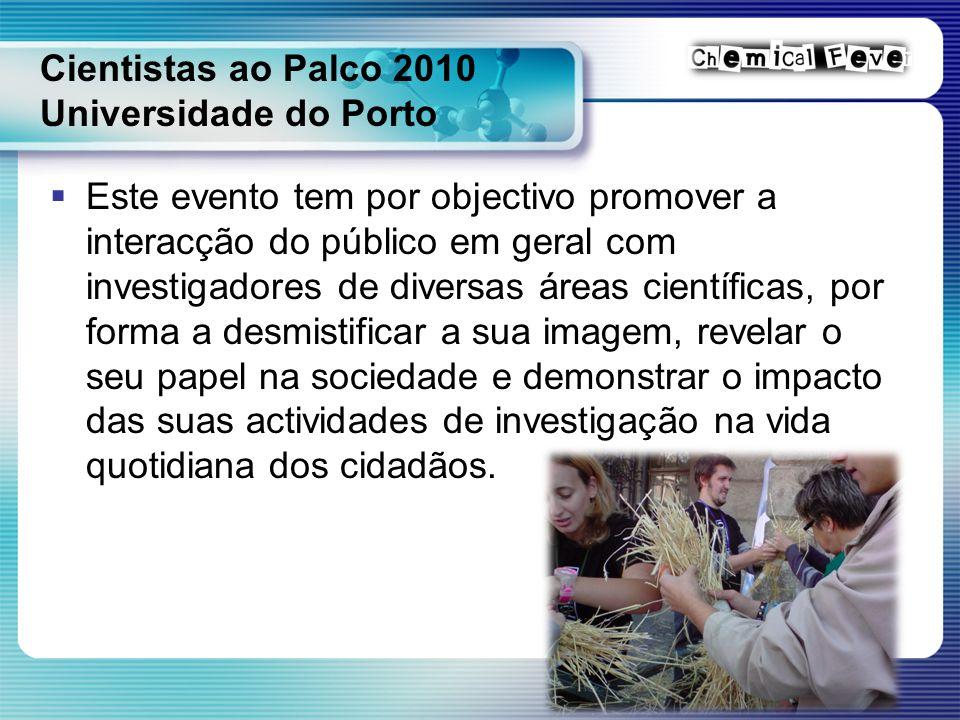Cientistas ao Palco 2010 Universidade do Porto  Este evento tem por objectivo promover a interacção do público em geral com investigadores de diversas áreas científicas, por forma a desmistificar a sua imagem, revelar o seu papel na sociedade e demonstrar o impacto das suas actividades de investigação na vida quotidiana dos cidadãos.