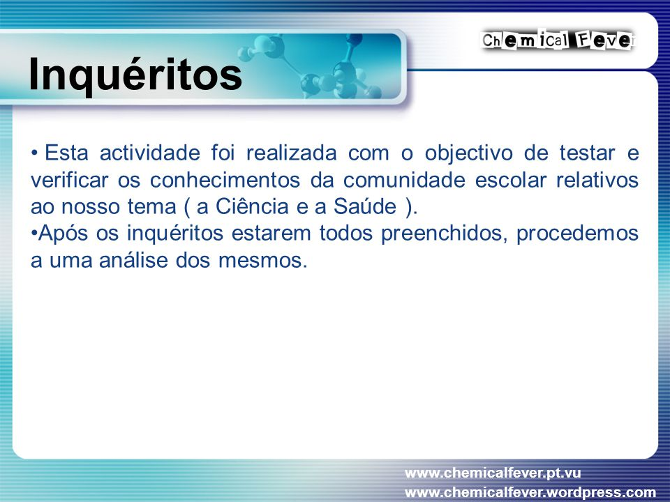 www.chemicalfever.pt.vu www.chemicalfever.wordpress.com Inquéritos Esta actividade foi realizada com o objectivo de testar e verificar os conhecimentos da comunidade escolar relativos ao nosso tema ( a Ciência e a Saúde ).