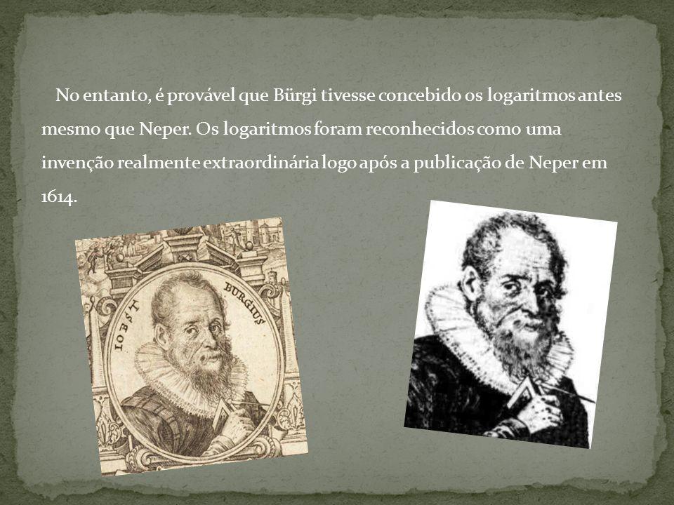No entanto, é provável que Bürgi tivesse concebido os logaritmos antes mesmo que Neper.
