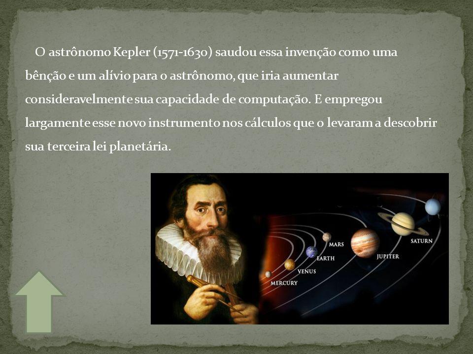 O astrônomo Kepler (1571-1630) saudou essa invenção como uma bênção e um alívio para o astrônomo, que iria aumentar consideravelmente sua capacidade de computação.