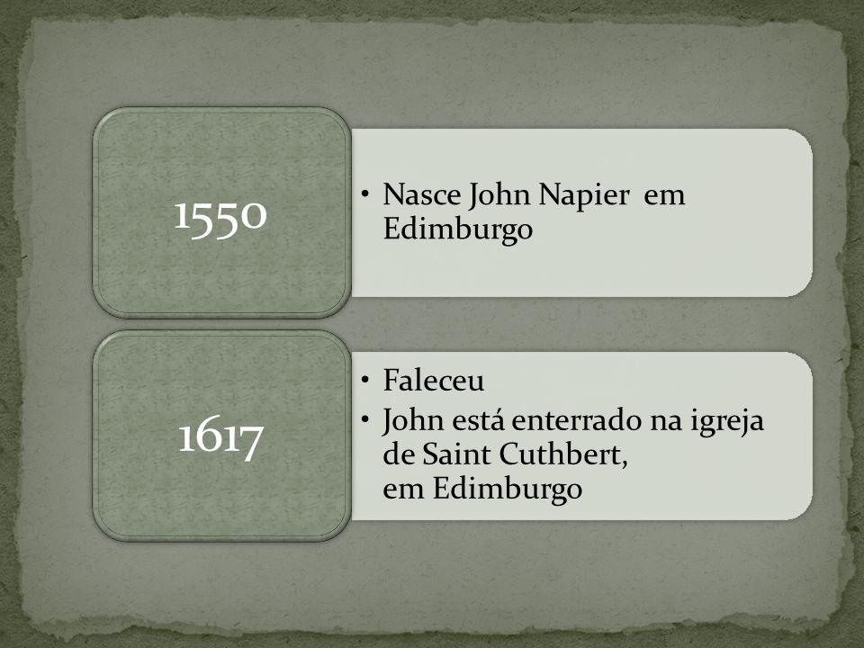 Nasce John Napier em Edimburgo 1550 Faleceu John está enterrado na igreja de Saint Cuthbert, em Edimburgo 1617