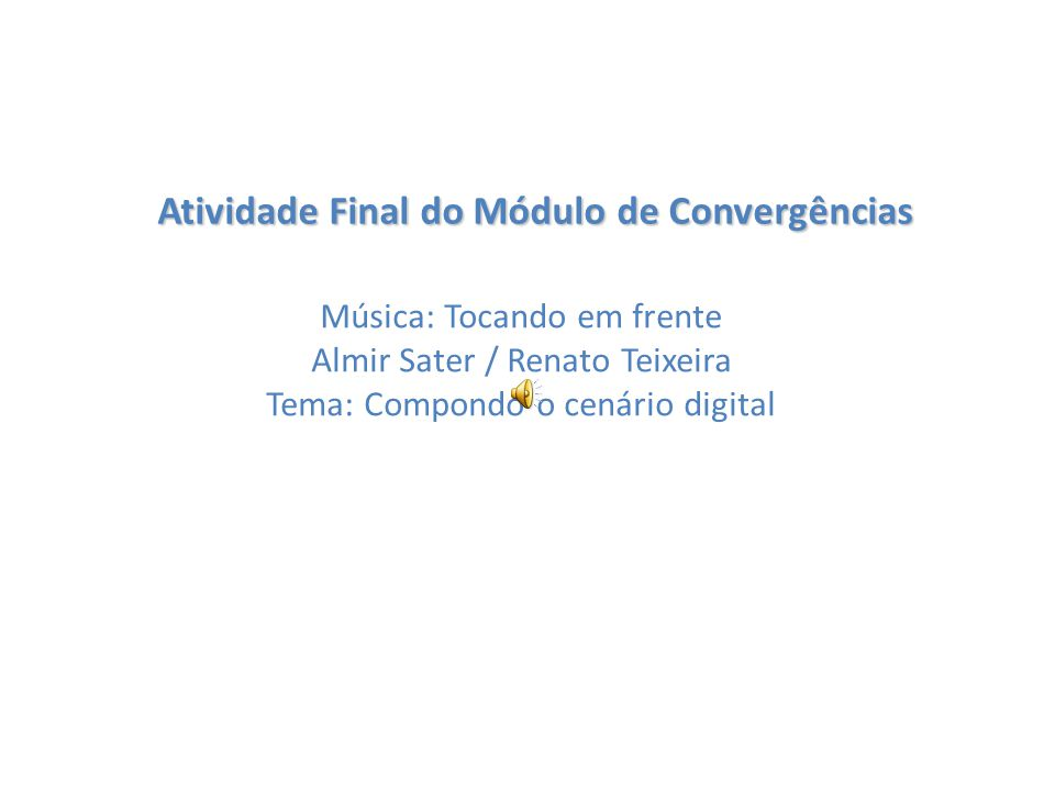 Atividade Final do Módulo de Convergências Música: Tocando em frente Almir Sater / Renato Teixeira Tema: Compondo o cenário digital
