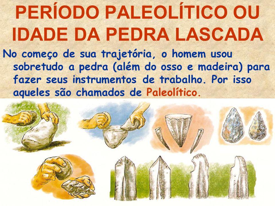 PERÍODO PALEOLÍTICO OU IDADE DA PEDRA LASCADA No começo de sua trajetória, o homem usou sobretudo a pedra (além do osso e madeira) para fazer seus instrumentos de trabalho.