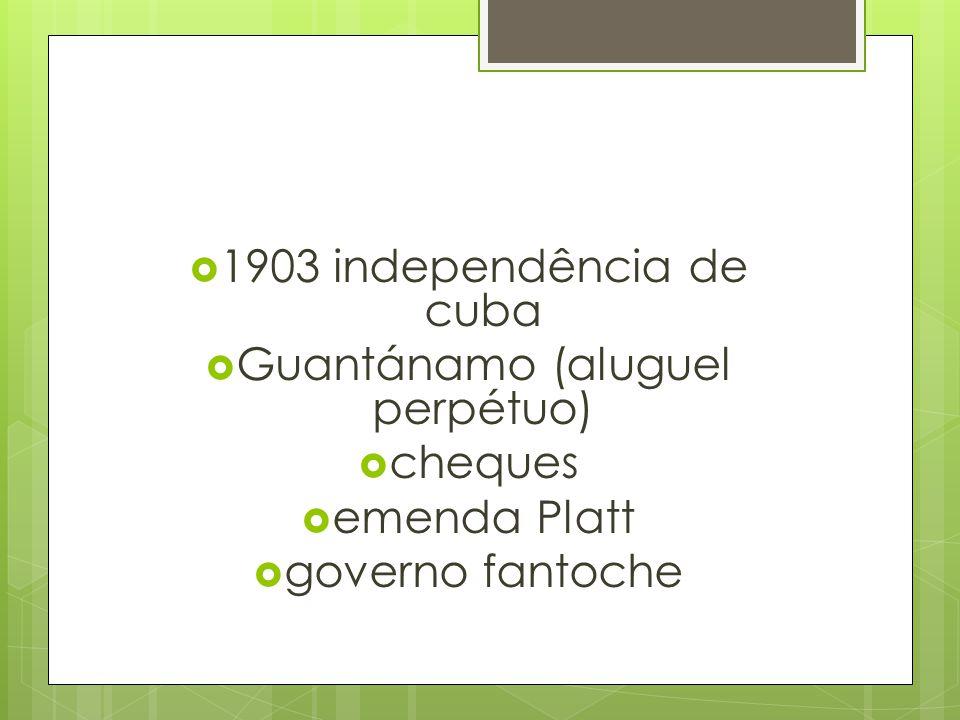  1903 independência de cuba  Guantánamo (aluguel perpétuo)  cheques  emenda Platt  governo fantoche