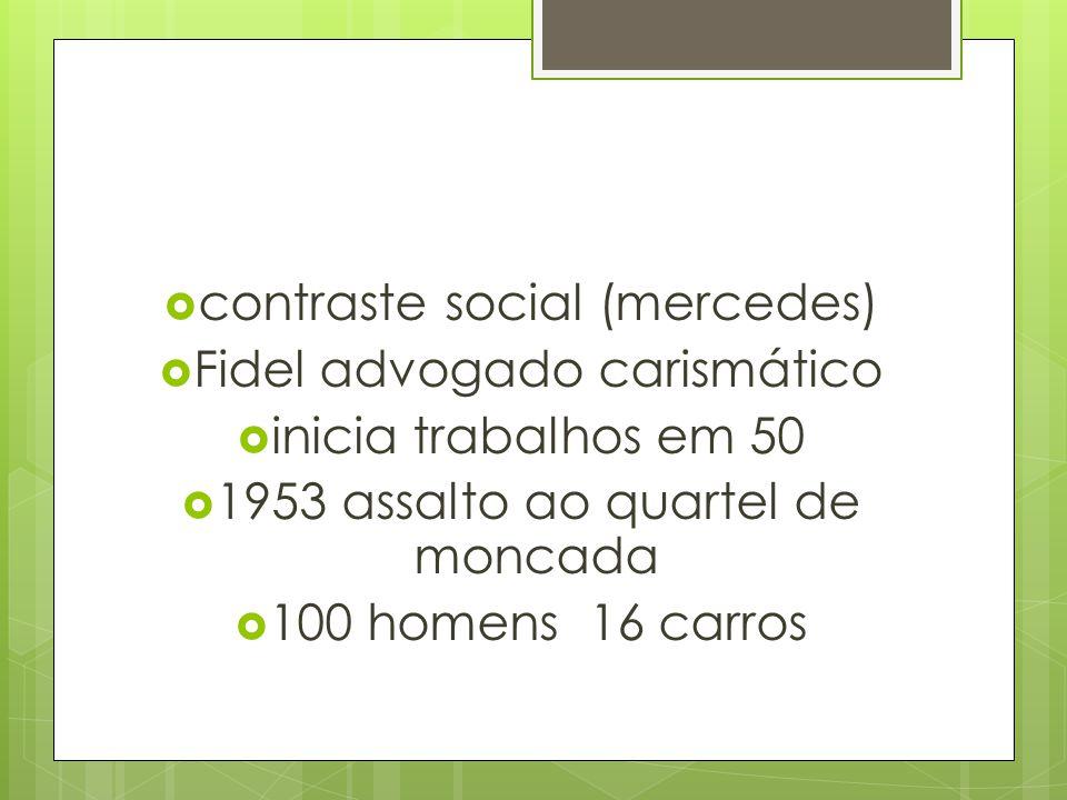  contraste social (mercedes)  Fidel advogado carismático  inicia trabalhos em 50  1953 assalto ao quartel de moncada  100 homens 16 carros