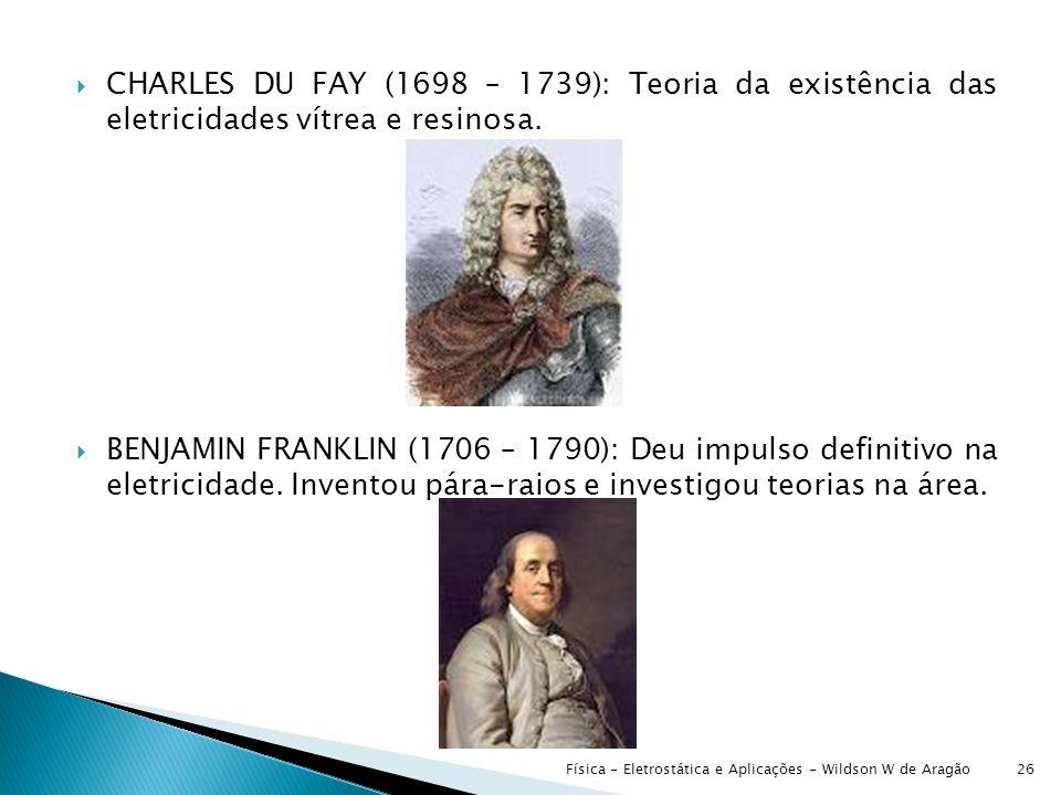  CHARLES DU FAY (1698 – 1739): Teoria da existência das eletricidades vítrea e resinosa.