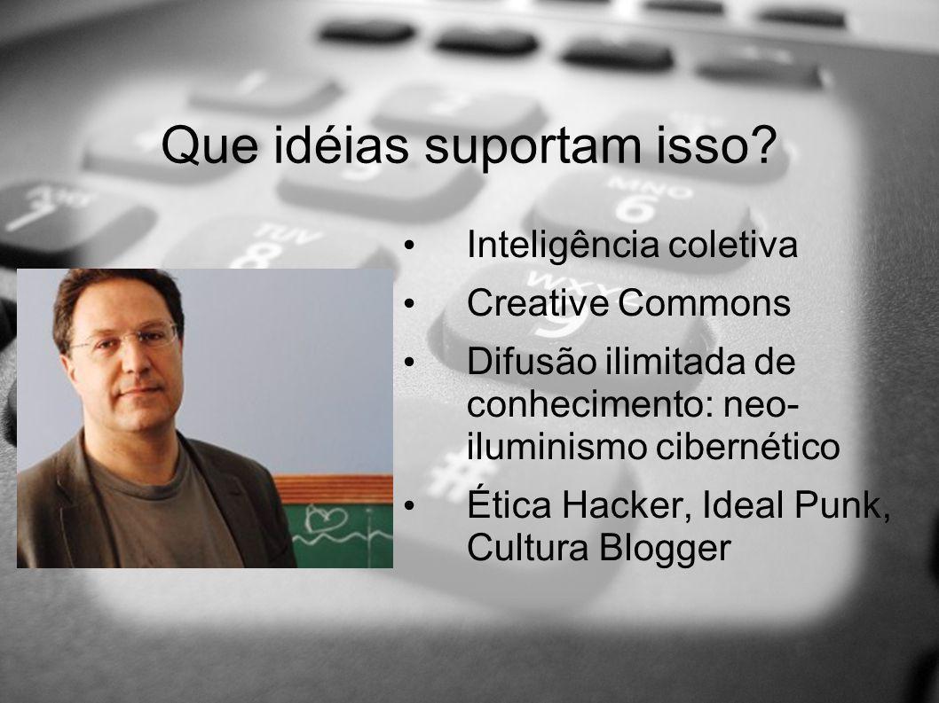 Que idéias suportam isso? Inteligência coletiva Creative Commons Difusão ilimitada de conhecimento: neo- iluminismo cibernético Ética Hacker, Ideal Pu