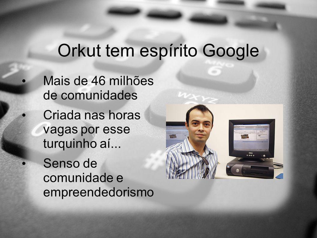 Orkut tem espírito Google Mais de 46 milhões de comunidades Criada nas horas vagas por esse turquinho aí... Senso de comunidade e empreendedorismo