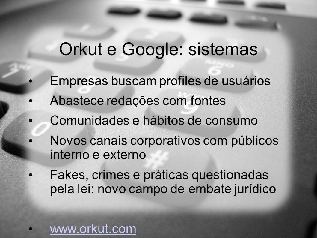 Orkut e Google: sistemas Empresas buscam profiles de usuários Abastece redações com fontes Comunidades e hábitos de consumo Novos canais corporativos com públicos interno e externo Fakes, crimes e práticas questionadas pela lei: novo campo de embate jurídico www.orkut.com