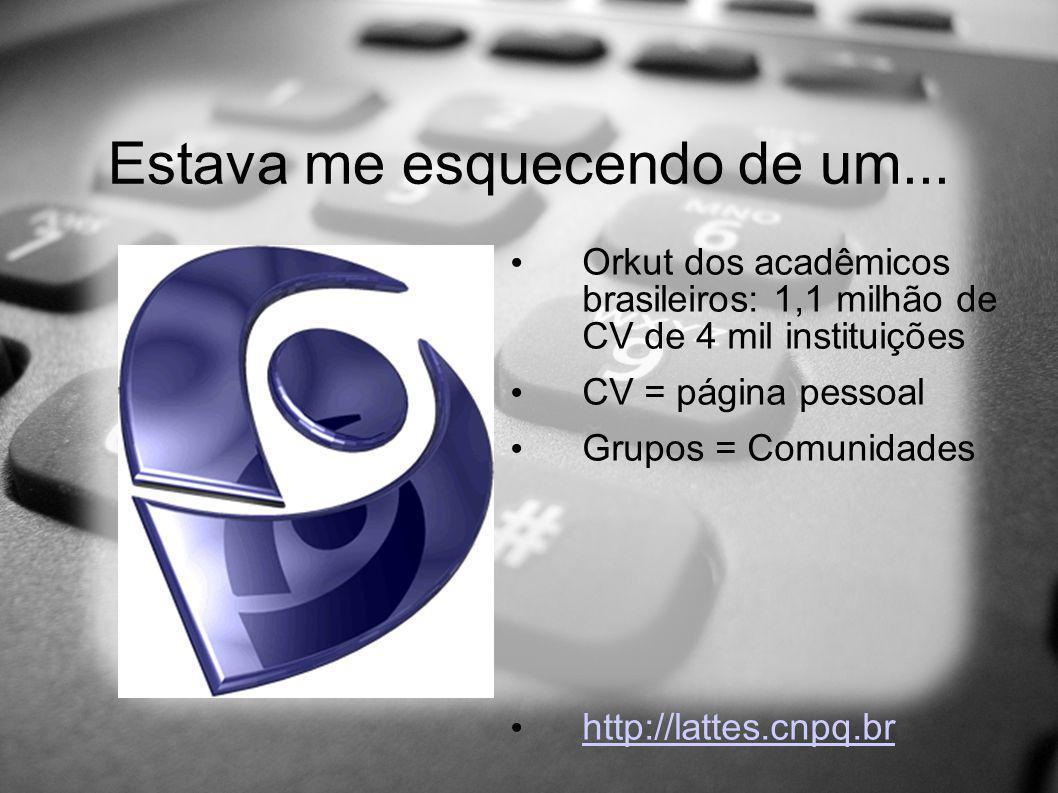 Estava me esquecendo de um... Orkut dos acadêmicos brasileiros: 1,1 milhão de CV de 4 mil instituições CV = página pessoal Grupos = Comunidades http:/