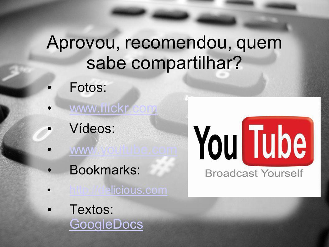 Aprovou, recomendou, quem sabe compartilhar? Fotos: www.flickr.com Vídeos: www.youtube.com Bookmarks: http://delicious.com Textos: GoogleDocs GoogleDo