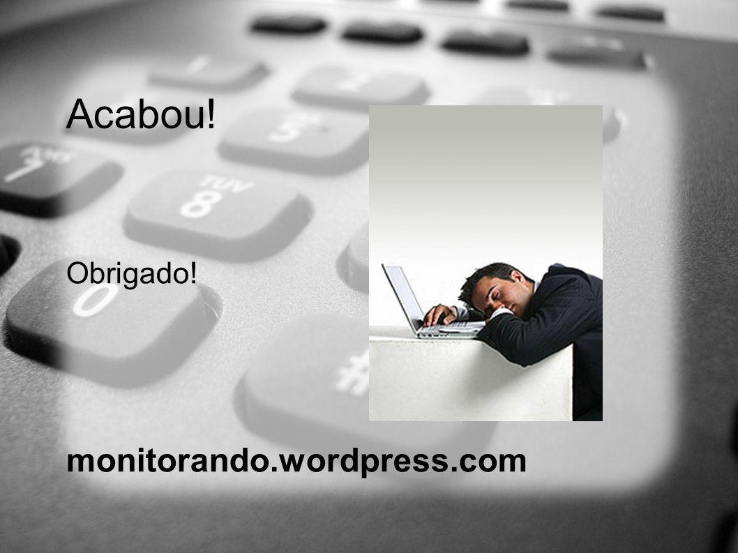Acabou! Obrigado! monitorando.wordpress.com