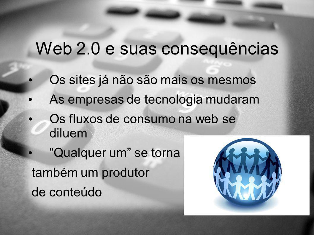 Web 2.0 e suas consequências Os sites já não são mais os mesmos As empresas de tecnologia mudaram Os fluxos de consumo na web se diluem Qualquer um se torna também um produtor de conteúdo