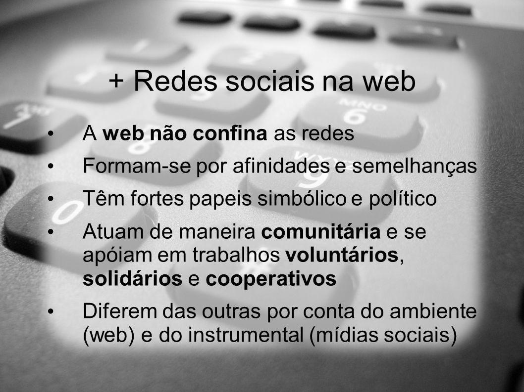 + Redes sociais na web A web não confina as redes Formam-se por afinidades e semelhanças Têm fortes papeis simbólico e político Atuam de maneira comun