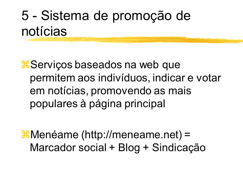 5 - Sistema de promoção de notícias zServiços baseados na web que permitem aos indivíduos, indicar e votar em notícias, promovendo as mais populares à página principal zMenéame (http://meneame.net) = Marcador social + Blog + Sindicação