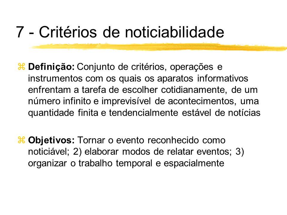 7 - Critérios de noticiabilidade zDefinição: Conjunto de critérios, operações e instrumentos com os quais os aparatos informativos enfrentam a tarefa