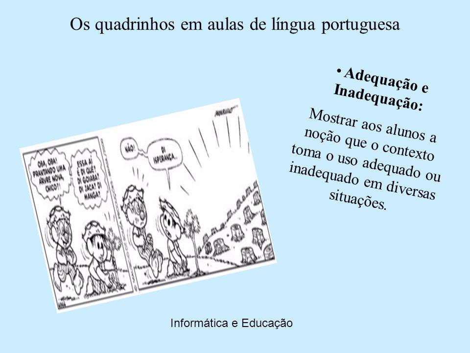 Os quadrinhos em aulas de língua portuguesa Informática e Educação As Histórias em Quadrinhos (HQs) utilizadas em salas de aula se bem trabalhadas propõe aos alunos um bom debate e maior aprofundamento do que seja o uso da língua portuguesa.