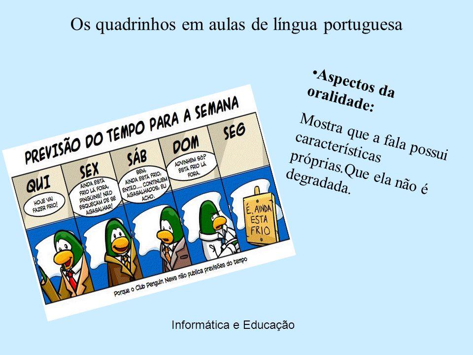 Os quadrinhos em aulas de língua portuguesa Informática e Educação Fala e escrita: Mostrar aos alunos que fala e escrita não são línguas diferentes, mas modalidades linguísticas complementares.