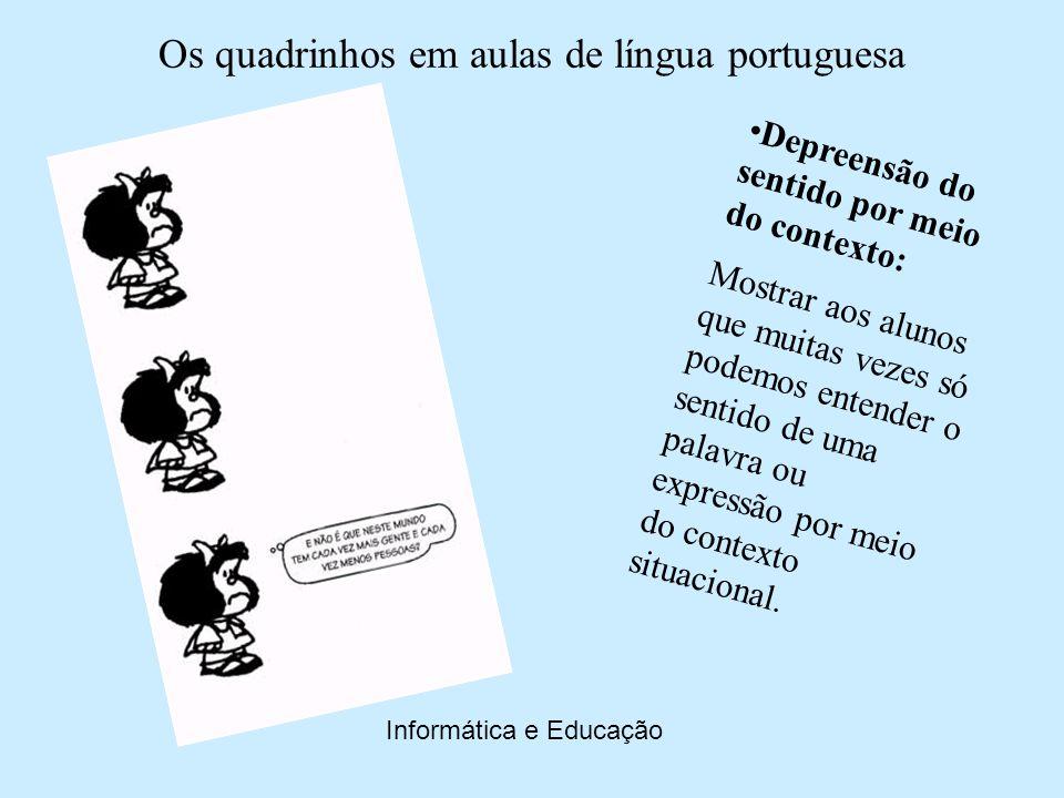 Os quadrinhos em aulas de língua portuguesa Informática e Educação Caracterização dos personagens: Fazer com que os alunos percebam como o uso da língua é importante para a caracterização dos personagens em textos narrativos.