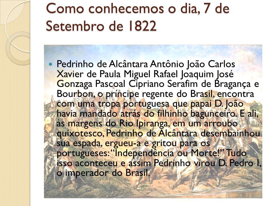 Como conhecemos o dia, 7 de Setembro de 1822 Pedrinho de Alcântara Antônio João Carlos Xavier de Paula Miguel Rafael Joaquim José Gonzaga Pascoal Cipriano Serafim de Bragança e Bourbon, o príncipe regente do Brasil, encontra com uma tropa portuguesa que papai D.