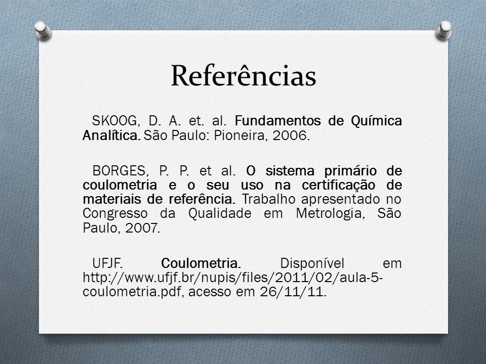Referências SKOOG, D. A. et. al. Fundamentos de Química Analítica. São Paulo: Pioneira, 2006. BORGES, P. P. et al. O sistema primário de coulometria e