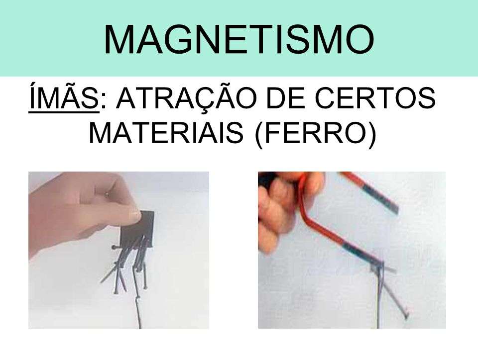MAGNETISMO ÍMÃS: ATRAÇÃO DE CERTOS MATERIAIS (FERRO)