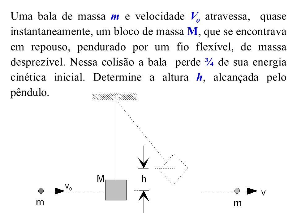 Uma bala de massa m e velocidade V o atravessa, quase instantaneamente, um bloco de massa M, que se encontrava em repouso, pendurado por um fio flexív