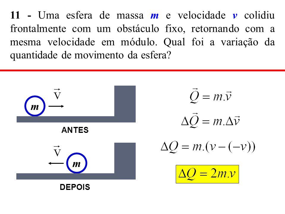 11 - Uma esfera de massa m e velocidade v colidiu frontalmente com um obstáculo fixo, retornando com a mesma velocidade em módulo. Qual foi a variação