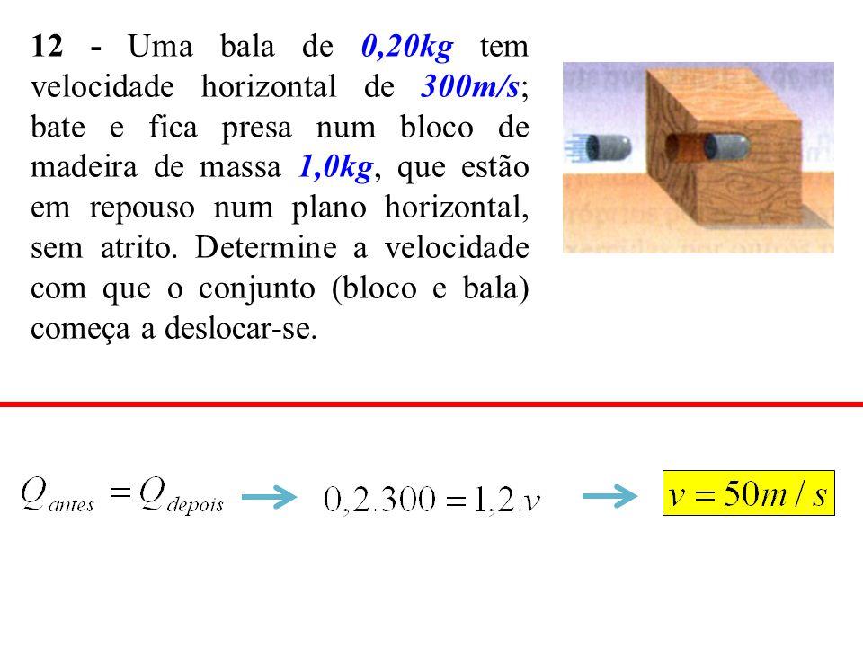 12 - Uma bala de 0,20kg tem velocidade horizontal de 300m/s; bate e fica presa num bloco de madeira de massa 1,0kg, que estão em repouso num plano hor