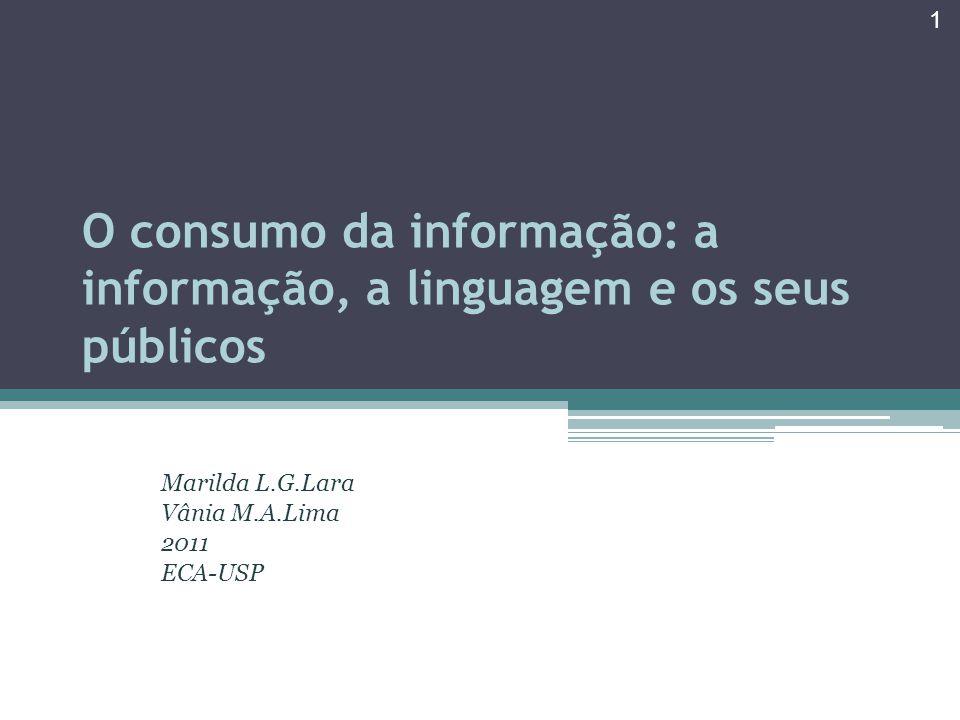 O consumo da informação: a informação, a linguagem e os seus públicos Marilda L.G.Lara Vânia M.A.Lima 2011 ECA-USP 1