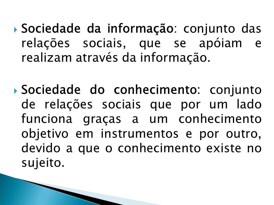  Sociedade da informação: conjunto das relações sociais, que se apóiam e realizam através da informação.  Sociedade do conhecimento: conjunto de rel