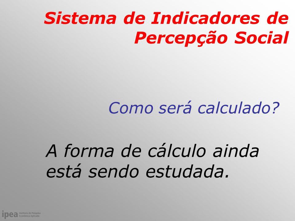 Sistema de Indicadores de Percepção Social Como será calculado.