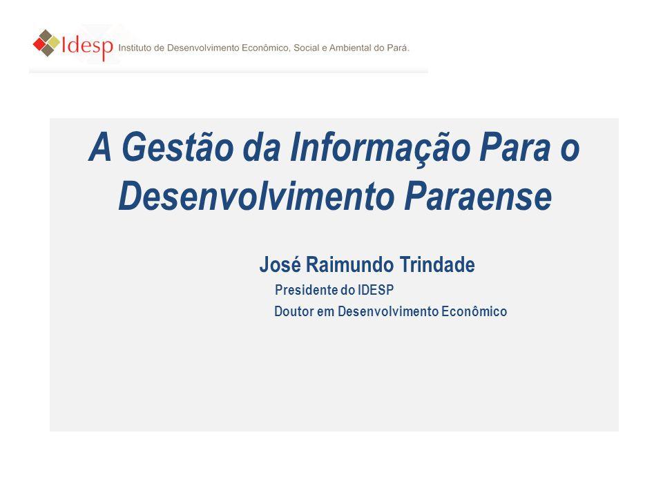A Gestão da Informação Para o Desenvolvimento Paraense José Raimundo Trindade Presidente do IDESP Doutor em Desenvolvimento Econômico