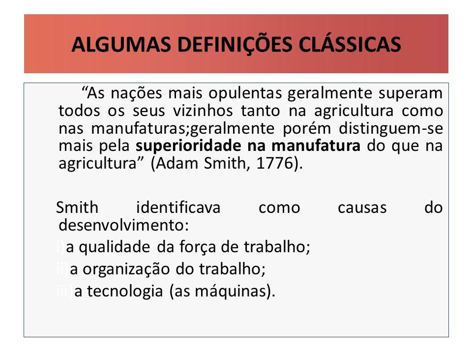 ALGUMAS DEFINIÇÕES CLÁSSICAS As nações mais opulentas geralmente superam todos os seus vizinhos tanto na agricultura como nas manufaturas;geralmente porém distinguem-se mais pela superioridade na manufatura do que na agricultura (Adam Smith, 1776).