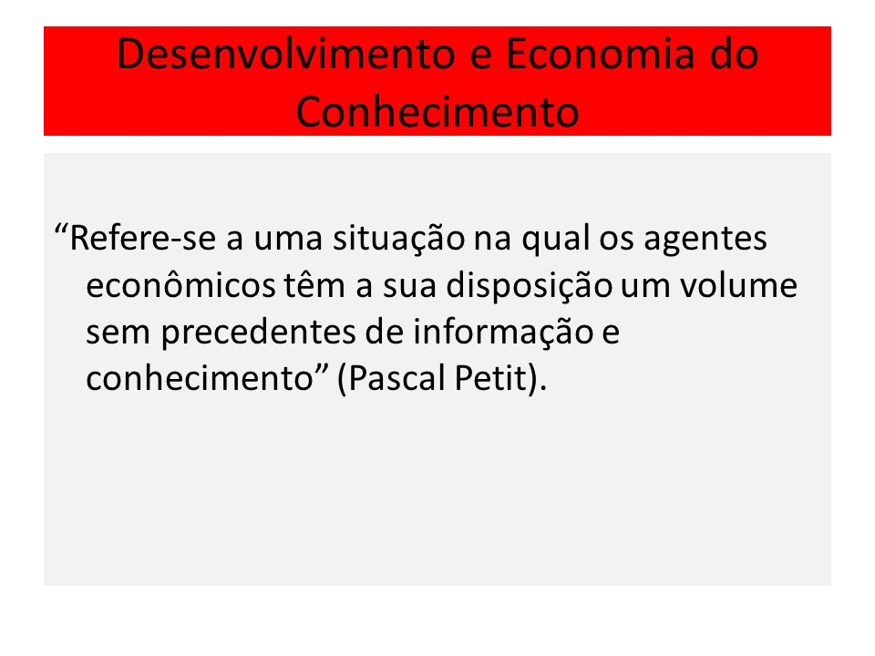 Desenvolvimento e Economia do Conhecimento Refere-se a uma situação na qual os agentes econômicos têm a sua disposição um volume sem precedentes de informação e conhecimento (Pascal Petit).