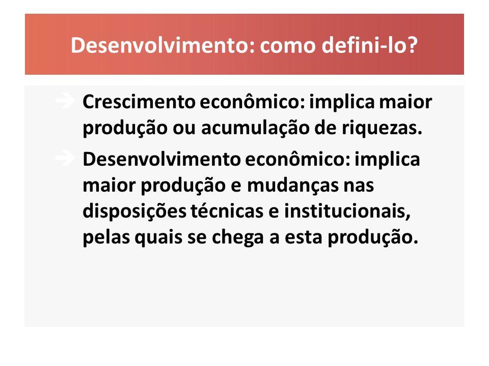 Desenvolvimento: como defini-lo?  Crescimento econômico: implica maior produção ou acumulação de riquezas.  Desenvolvimento econômico: implica maior