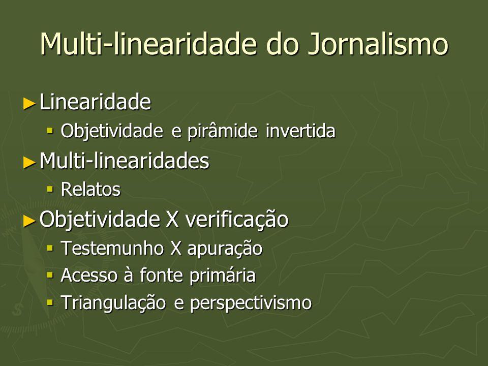 Multi-linearidade do Jornalismo ► Linearidade  Objetividade e pirâmide invertida ► Multi-linearidades  Relatos ► Objetividade X verificação  Testem