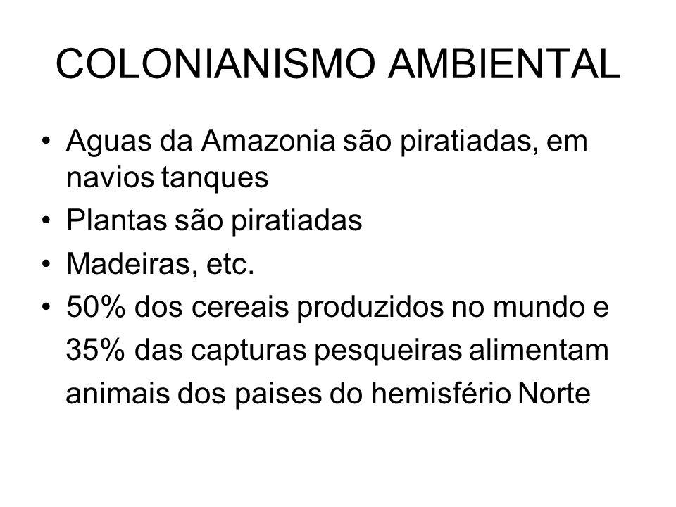 COLONIANISMO AMBIENTAL Aguas da Amazonia são piratiadas, em navios tanques Plantas são piratiadas Madeiras, etc. 50% dos cereais produzidos no mundo e