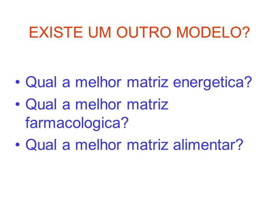 EXISTE UM OUTRO MODELO? Qual a melhor matriz energetica? Qual a melhor matriz farmacologica? Qual a melhor matriz alimentar?