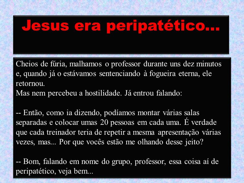 Jesus era peripatético... -- Que é isso, Sales? Que razão? -- Bom, para mim, é óbvio que ele é ateu. -- Não diga! -- Digo. Quer dizer, é um direito de