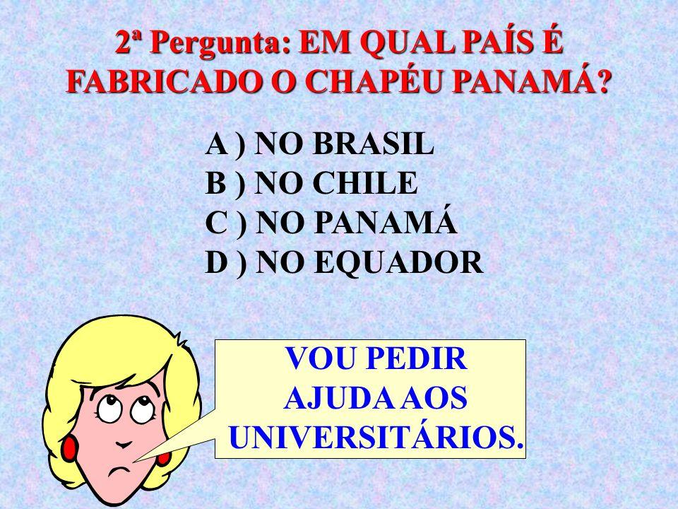 A ) NO BRASIL B ) NO CHILE C ) NO PANAMÁ D ) NO EQUADOR 2ª Pergunta: EM QUAL PAÍS É FABRICADO O CHAPÉU PANAMÁ.