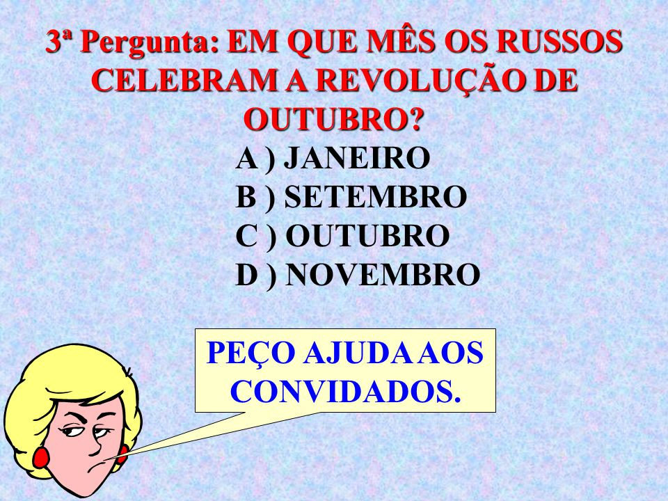 A ) JANEIRO B ) SETEMBRO C ) OUTUBRO D ) NOVEMBRO 3ª Pergunta: EM QUE MÊS OS RUSSOS CELEBRAM A REVOLUÇÃO DE OUTUBRO.