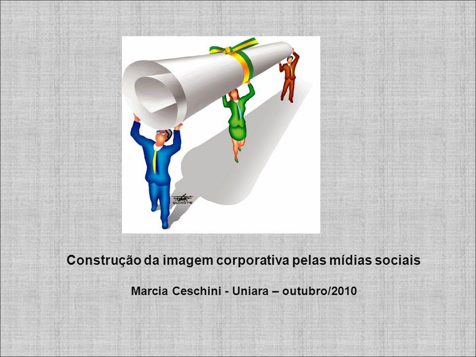 Construção da imagem corporativa pelas mídias sociais Marcia Ceschini - Uniara – outubro/2010